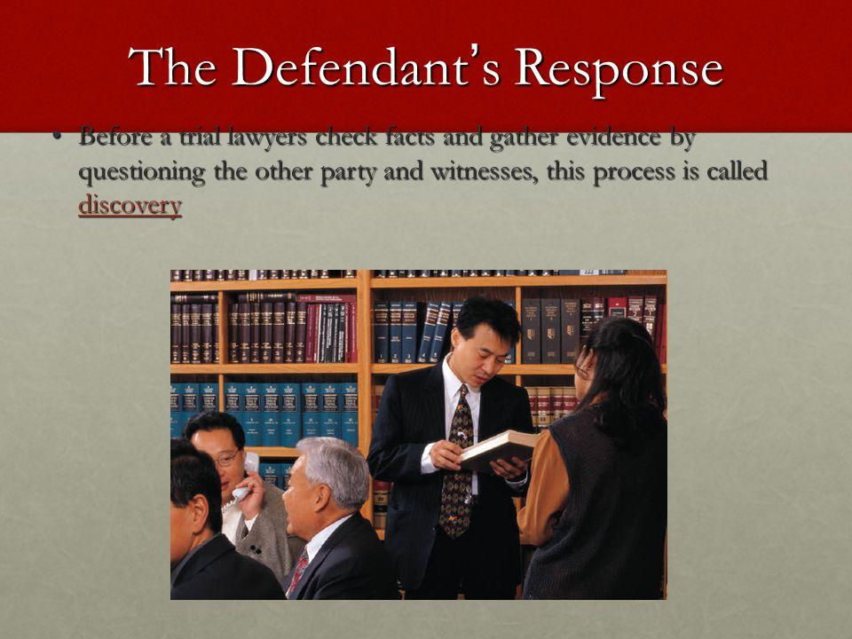 The Defendant's Response Before a trial lawyers check facts and gather evidence by questioning the other party and witnesses, this process is called d