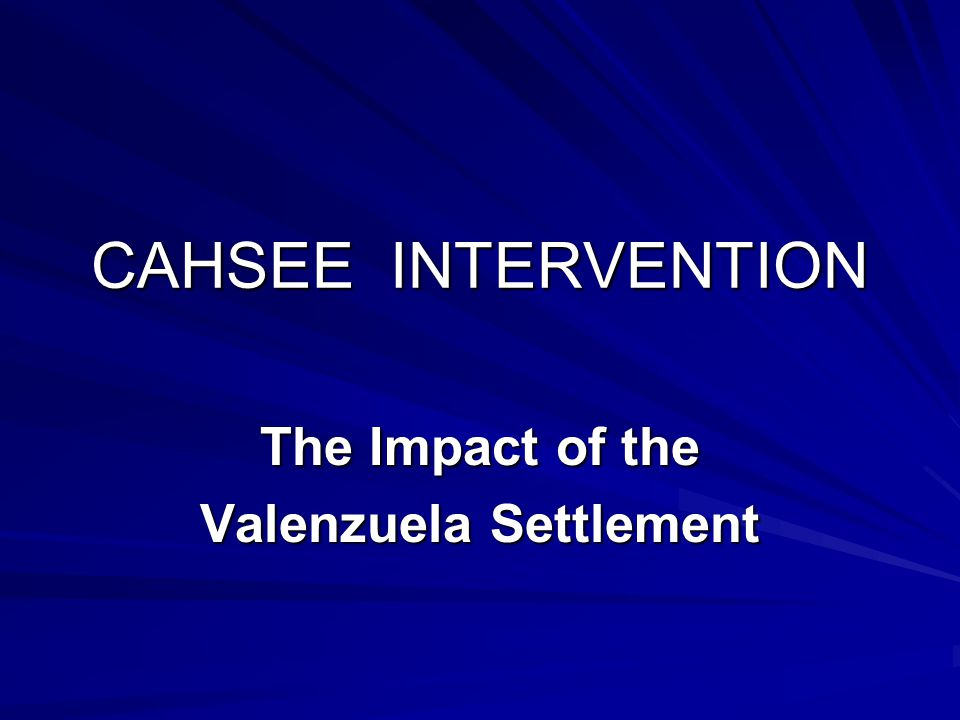 CAHSEE INTERVENTION The Impact of the Valenzuela Settlement