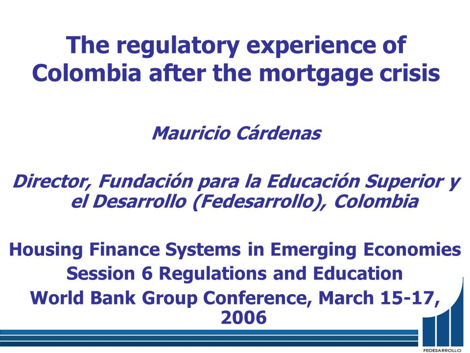 The regulatory experience of Colombia after the mortgage crisis Mauricio Cárdenas Director, Fundación para la Educación Superior y el Desarrollo (Fedesarrollo), Colombia Housing Finance Systems in Emerging Economies Session 6 Regulations and Education World Bank Group Conference, March 15-17, 2006