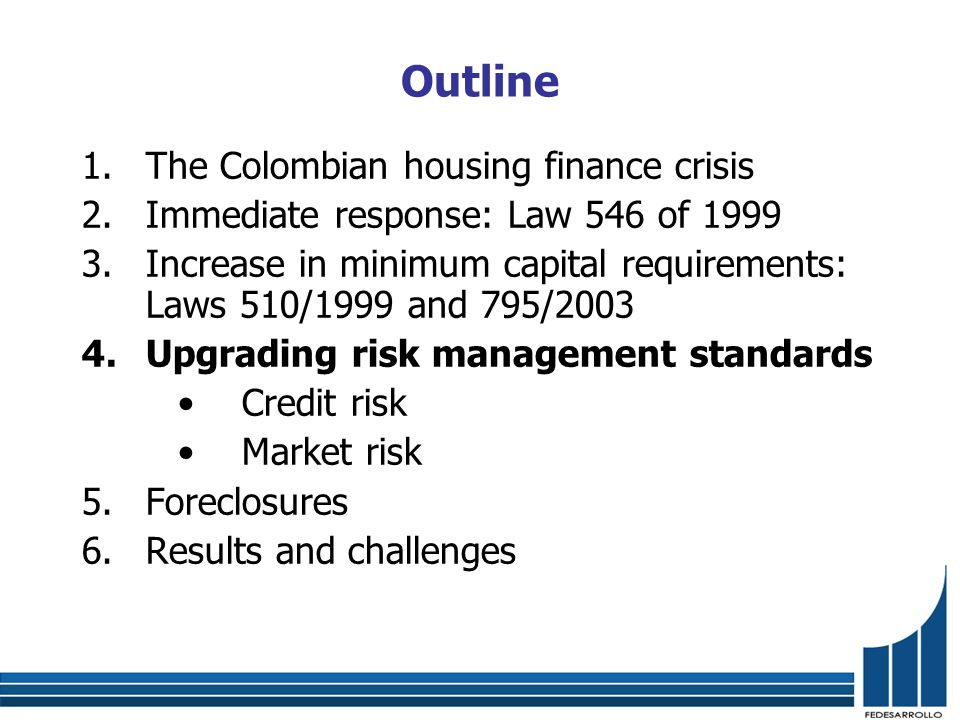 Outline 1.The Colombian housing finance crisis 2.Immediate response: Law 546 of 1999 3.Increase in minimum capital requirements: Laws 510/1999 and 795/2003 4.Upgrading risk management standards Credit risk Market risk 5.Foreclosures 6.Results and challenges