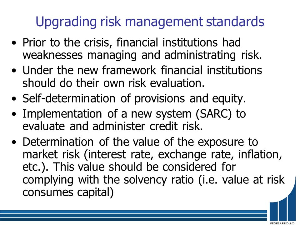 Upgrading risk management standards Prior to the crisis, financial institutions had weaknesses managing and administrating risk.