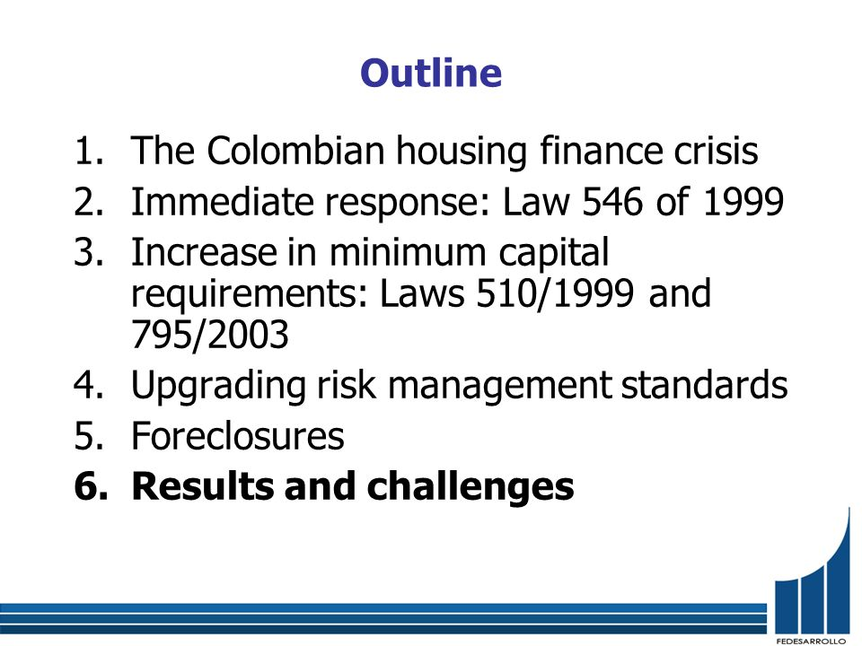 Outline 1.The Colombian housing finance crisis 2.Immediate response: Law 546 of 1999 3.Increase in minimum capital requirements: Laws 510/1999 and 795/2003 4.Upgrading risk management standards 5.Foreclosures 6.Results and challenges