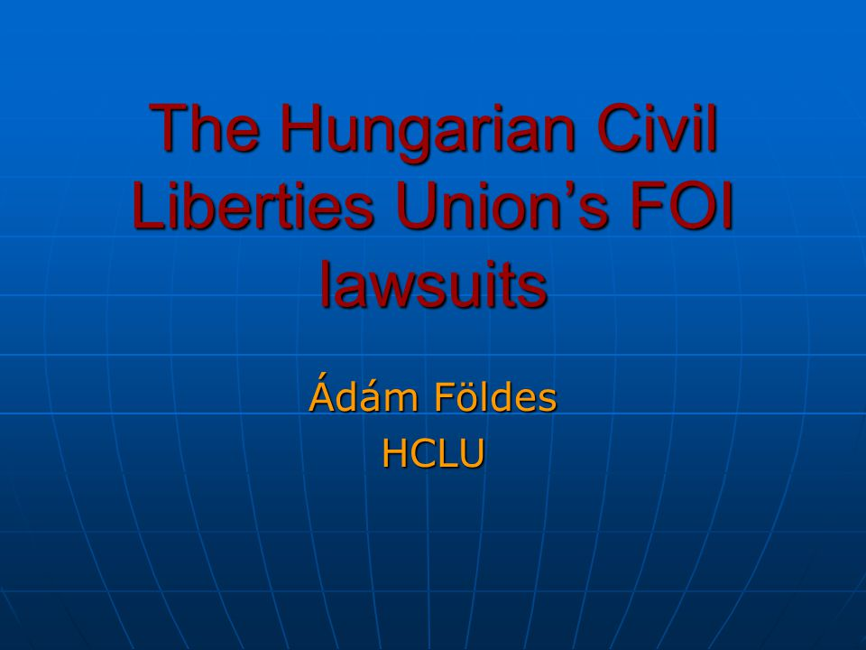 The Hungarian Civil Liberties Union's FOI lawsuits Ádám Földes HCLU