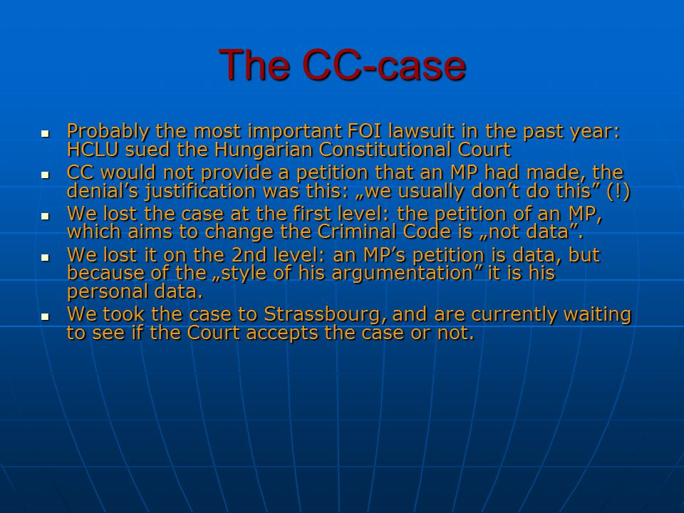"The CC-case Probably the most important FOI lawsuit in the past year: HCLU sued the Hungarian Constitutional Court Probably the most important FOI lawsuit in the past year: HCLU sued the Hungarian Constitutional Court CC would not provide a petition that an MP had made, the denial's justification was this: ""we usually don't do this (!) CC would not provide a petition that an MP had made, the denial's justification was this: ""we usually don't do this (!) We lost the case at the first level: the petition of an MP, which aims to change the Criminal Code is ""not data ."