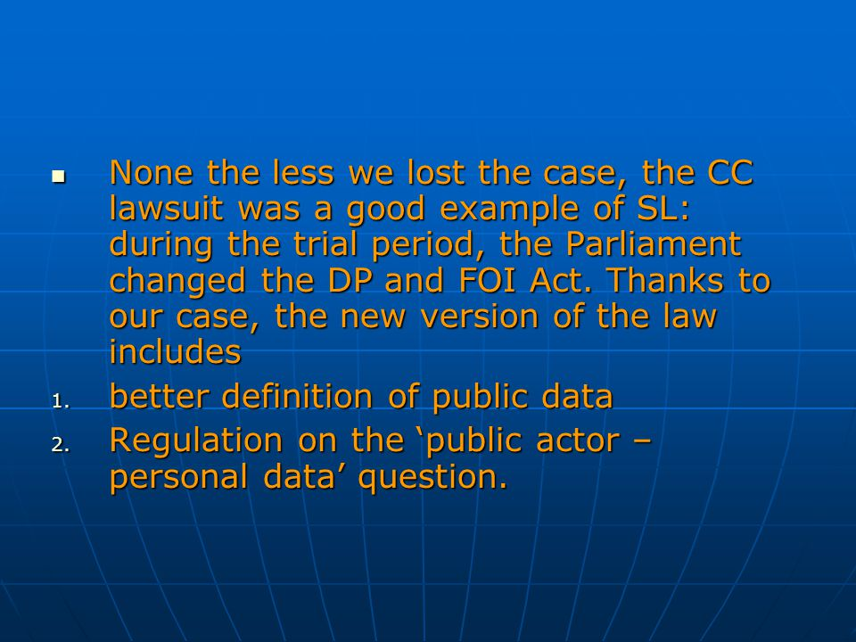None the less we lost the case, the CC lawsuit was a good example of SL: during the trial period, the Parliament changed the DP and FOI Act. Thanks to