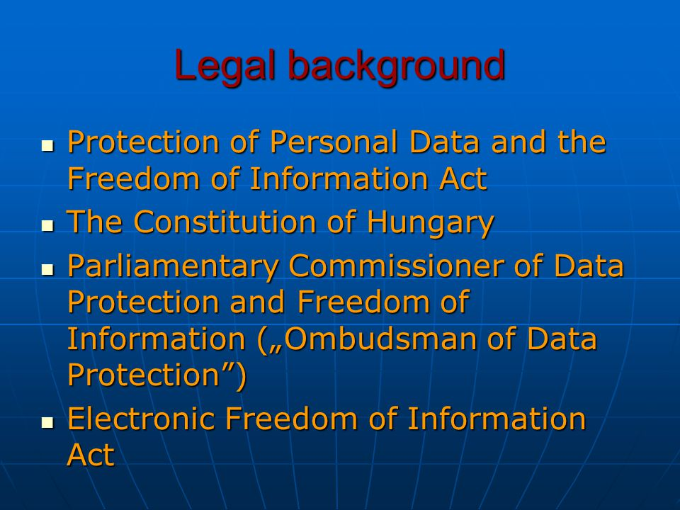 "Legal background Protection of Personal Data and the Freedom of Information Act Protection of Personal Data and the Freedom of Information Act The Constitution of Hungary The Constitution of Hungary Parliamentary Commissioner of Data Protection and Freedom of Information (""Ombudsman of Data Protection ) Parliamentary Commissioner of Data Protection and Freedom of Information (""Ombudsman of Data Protection ) Electronic Freedom of Information Act Electronic Freedom of Information Act"