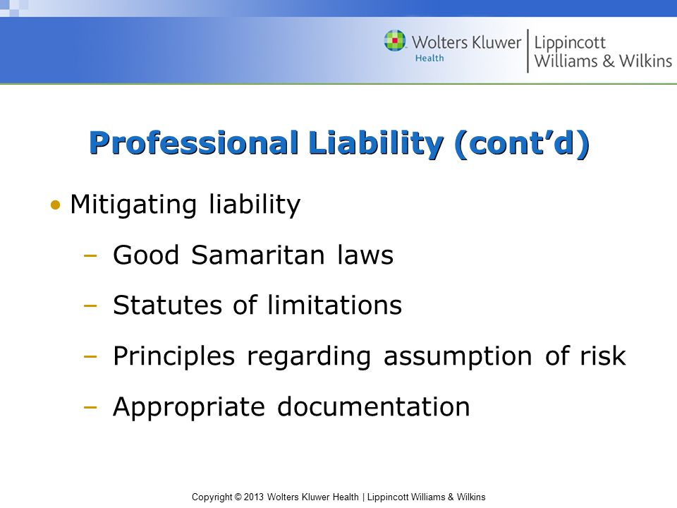 Copyright © 2013 Wolters Kluwer Health | Lippincott Williams & Wilkins Mitigating liability –Good Samaritan laws –Statutes of limitations –Principles regarding assumption of risk –Appropriate documentation Professional Liability (cont'd)