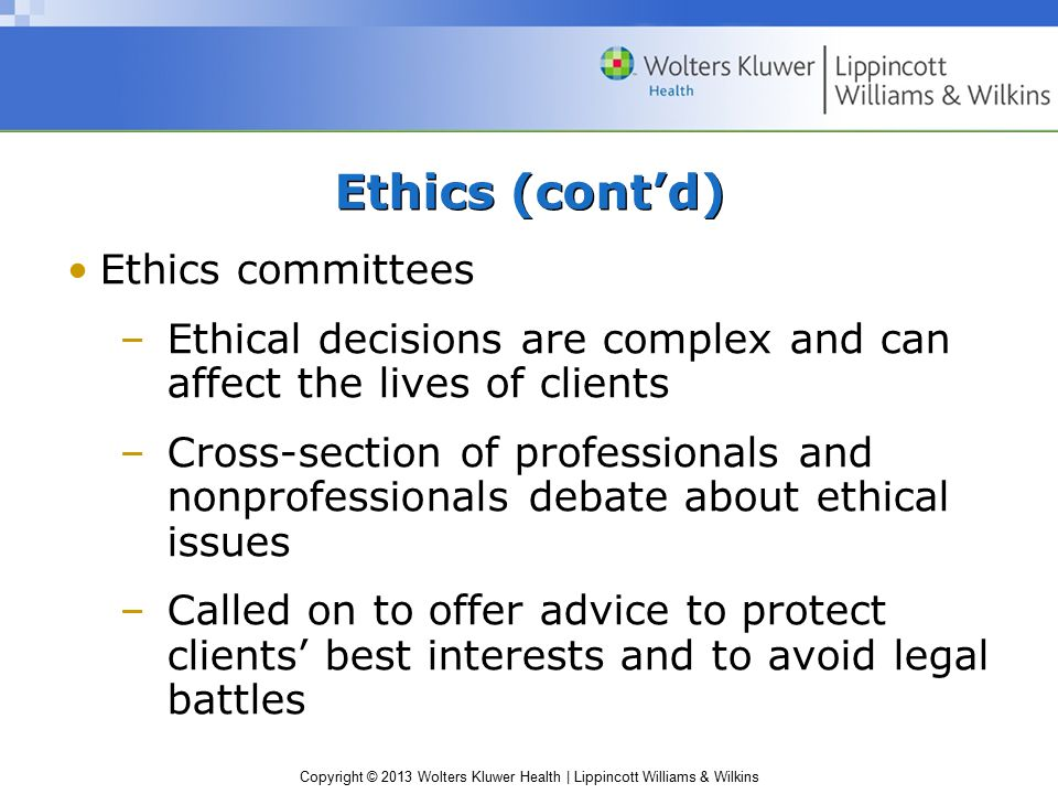 Copyright © 2013 Wolters Kluwer Health | Lippincott Williams & Wilkins Ethics committees –Ethical decisions are complex and can affect the lives of clients –Cross-section of professionals and nonprofessionals debate about ethical issues –Called on to offer advice to protect clients' best interests and to avoid legal battles Ethics (cont'd)