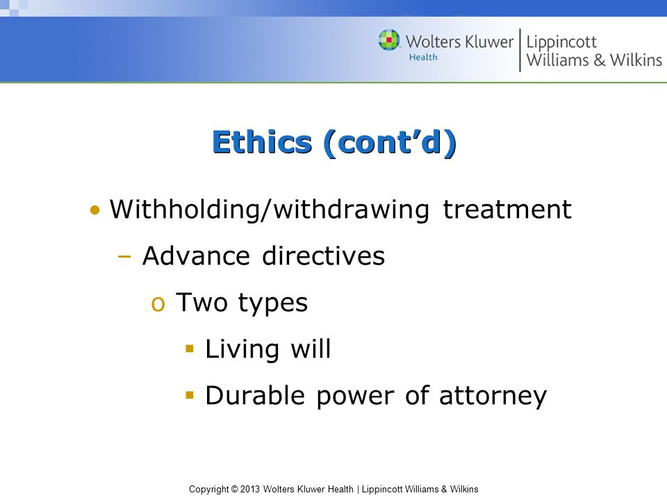 Copyright © 2013 Wolters Kluwer Health | Lippincott Williams & Wilkins Withholding/withdrawing treatment –Advance directives oTwo types  Living will  Durable power of attorney Ethics (cont'd)