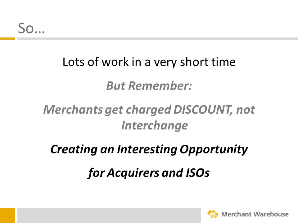 So… Lots of work in a very short time But Remember: Merchants get charged DISCOUNT, not Interchange Creating an Interesting Opportunity for Acquirers and ISOs
