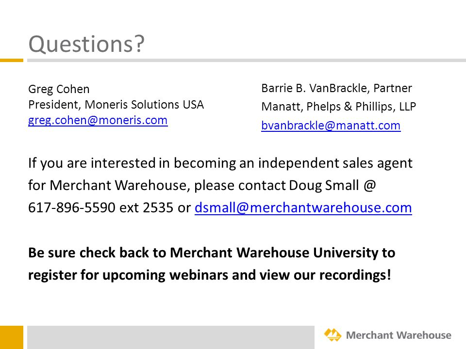 Questions? Greg Cohen President, Moneris Solutions USA greg.cohen@moneris.com If you are interested in becoming an independent sales agent for Merchan