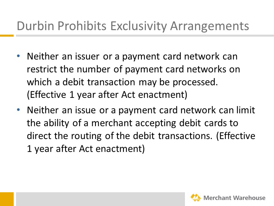 Durbin Prohibits Exclusivity Arrangements Neither an issuer or a payment card network can restrict the number of payment card networks on which a debit transaction may be processed.