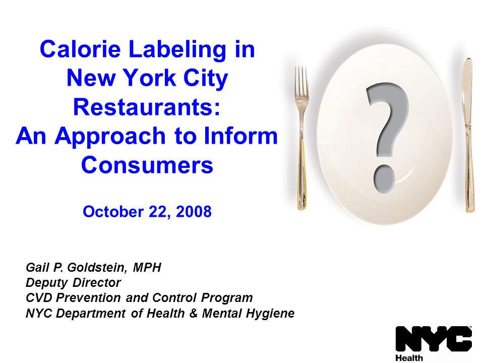 Calorie Labeling in New York City Restaurants: An Approach to Inform Consumers October 22, 2008 Gail P. Goldstein, MPH Deputy Director CVD Prevention