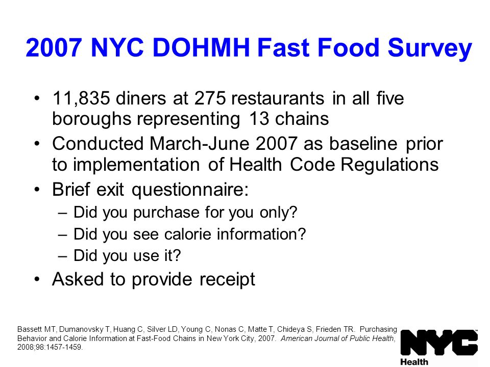 2007 NYC DOHMH Fast Food Survey 11,835 diners at 275 restaurants in all five boroughs representing 13 chains Conducted March-June 2007 as baseline prior to implementation of Health Code Regulations Brief exit questionnaire: –Did you purchase for you only.
