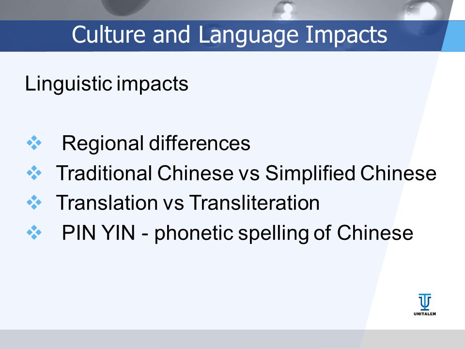 Culture and Language Impacts Linguistic impacts  Regional differences  Traditional Chinese vs Simplified Chinese  Translation vs Transliteration  PIN YIN - phonetic spelling of Chinese