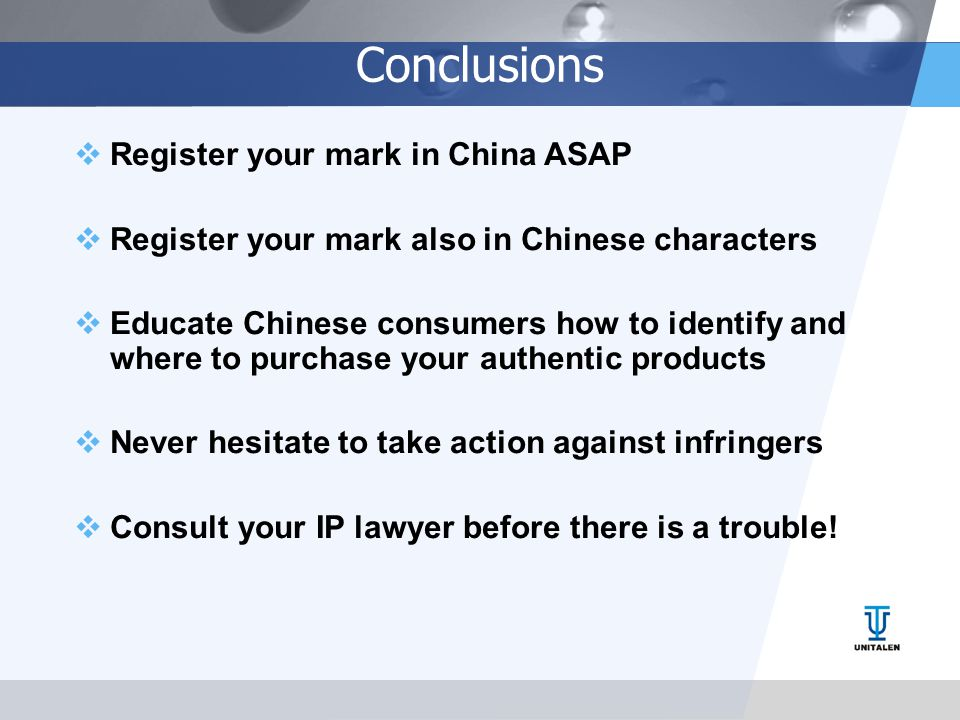 Conclusions  Register your mark in China ASAP  Register your mark also in Chinese characters  Educate Chinese consumers how to identify and where to purchase your authentic products  Never hesitate to take action against infringers  Consult your IP lawyer before there is a trouble!