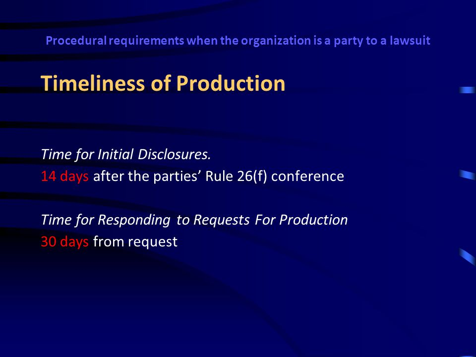 Procedural requirements when the organization is a party to a lawsuit Form in Which ESI Information must be produced Unless otherwise stipulated or ordered by the court: A party must produce documents as they are kept in the usual course of business or organize and label them to correspond to the categories in the request; If a request does not specify a form for producing electronically stored information, a party must produce it in a form or forms in which it is ordinarily maintained or in a reasonably usable form or forms; A party need not produce the same electronically stored information in more than one form.