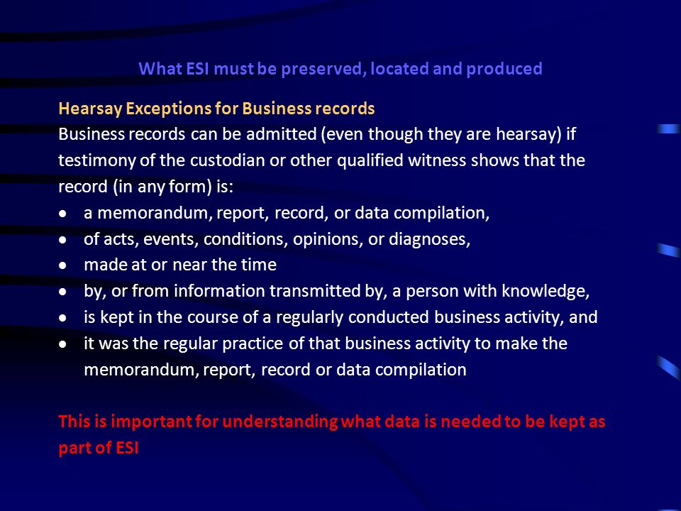 What ESI must be preserved, located and produced Understanding rules of evidence governing documents Hearsay Rules Hearsay is not admissible except as