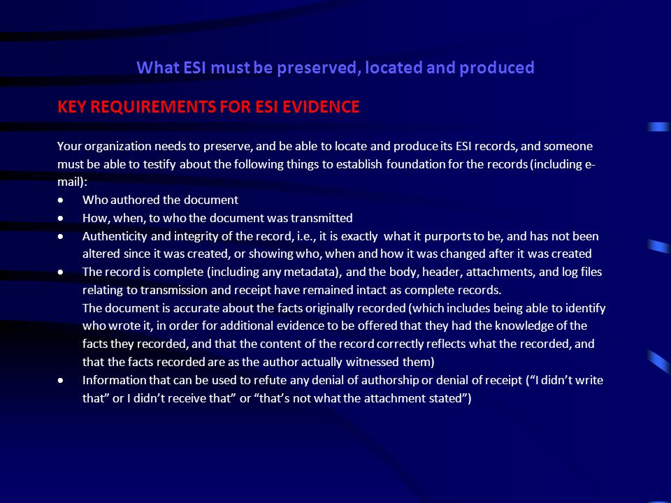 What ESI must be preserved, located and produced Hearsay Exceptions for Business records Business records can be admitted (even though they are hearsay) if testimony of the custodian or other qualified witness shows that the record (in any form) is:  a memorandum, report, record, or data compilation,  of acts, events, conditions, opinions, or diagnoses,  made at or near the time  by, or from information transmitted by, a person with knowledge,  is kept in the course of a regularly conducted business activity, and  it was the regular practice of that business activity to make the memorandum, report, record or data compilation This is important for understanding what data is needed to be kept as part of ESI