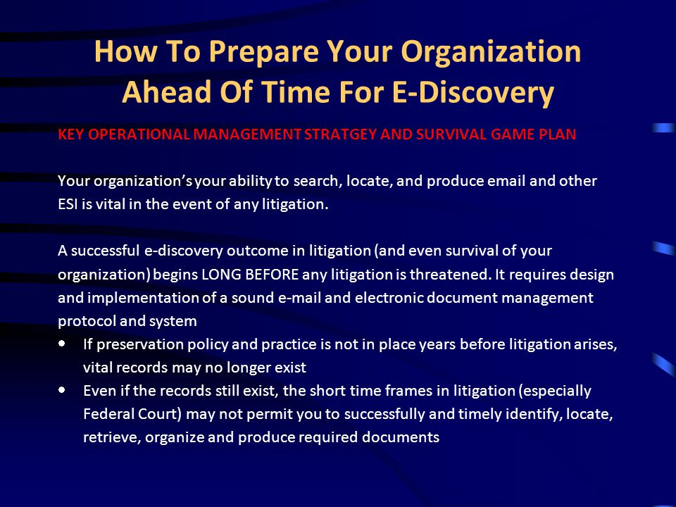 What ESI must be preserved, located and produced KEY REQUIREMENTS FOR ESI EVIDENCE Your organization needs to preserve, and be able to locate and produce its ESI records, and someone must be able to testify about the following things to establish foundation for the records (including e- mail):  Who authored the document  How, when, to who the document was transmitted  Authenticity and integrity of the record, i.e., it is exactly what it purports to be, and has not been altered since it was created, or showing who, when and how it was changed after it was created  The record is complete (including any metadata), and the body, header, attachments, and log files relating to transmission and receipt have remained intact as complete records.