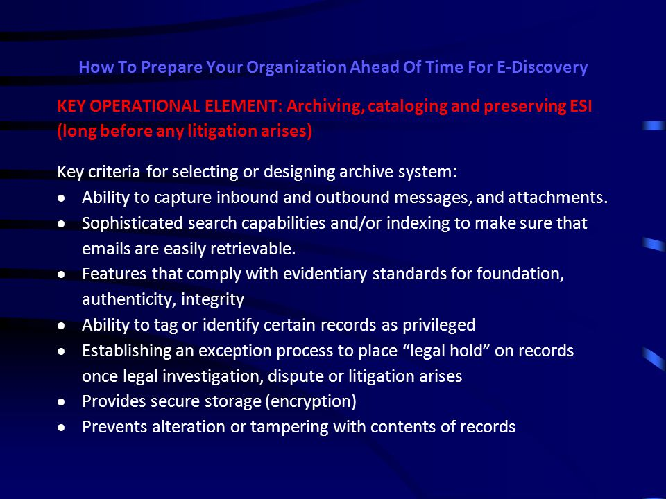 How To Prepare Your Organization Ahead Of Time For E-Discovery Resources to consider in developing an e-mail and document retention policy: American Management Association / ePolicy Institute American Bar Association ArchMail Symantec