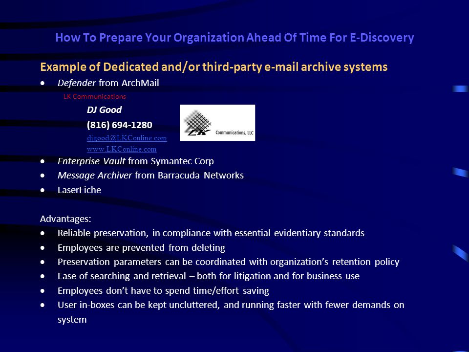 How To Prepare Your Organization Ahead Of Time For E-Discovery KEY OPERATIONAL ELEMENT: Archiving, cataloging and preserving ESI (long before any litigation arises) Key criteria for selecting or designing archive system:  Ability to capture inbound and outbound messages, and attachments.