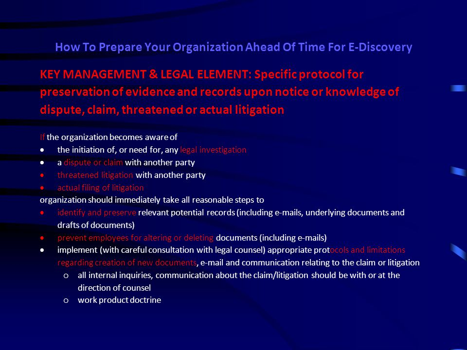 How To Prepare Your Organization Ahead Of Time For E-Discovery Example of Dedicated and/or third-party e-mail archive systems  Defender from ArchMail LK Communications DJ Good (816) 694-1280 djgood@LKConline.com www.LKConline.com  Enterprise Vault from Symantec Corp  Message Archiver from Barracuda Networks  LaserFiche Advantages:  Reliable preservation, in compliance with essential evidentiary standards  Employees are prevented from deleting  Preservation parameters can be coordinated with organization's retention policy  Ease of searching and retrieval – both for litigation and for business use  Employees don't have to spend time/effort saving  User in-boxes can be kept uncluttered, and running faster with fewer demands on system
