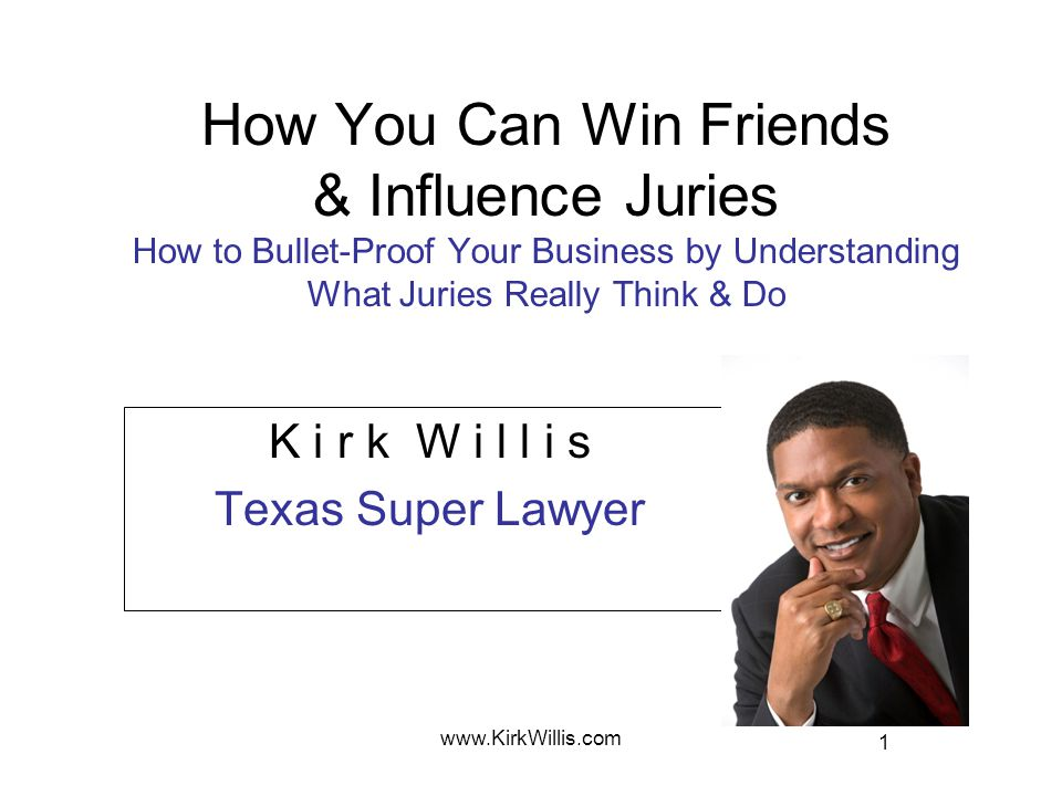 1 www.KirkWillis.com How You Can Win Friends & Influence Juries How to Bullet-Proof Your Business by Understanding What Juries Really Think & Do K i r k W i l l i s Texas Super Lawyer
