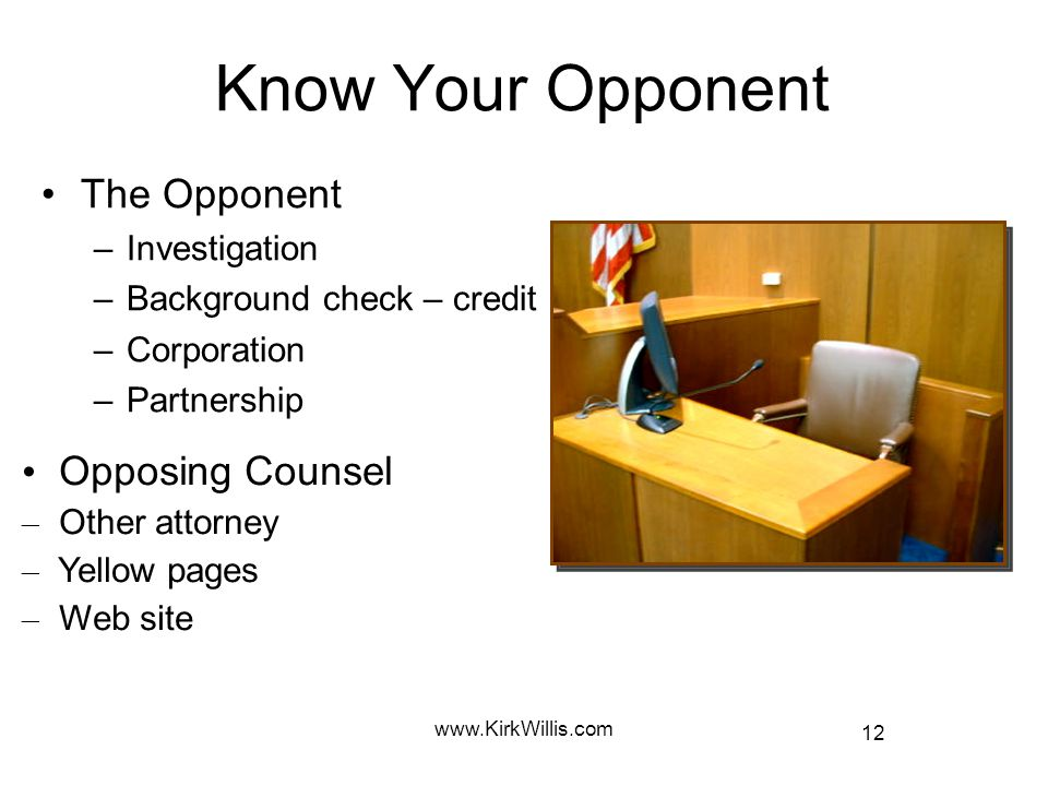 12 www.KirkWillis.com Know Your Opponent The Opponent –I–Investigation –B–Background check – credit –C–Corporation –P–Partnership Opposing Counsel – Other attorney – Yellow pages – Web site