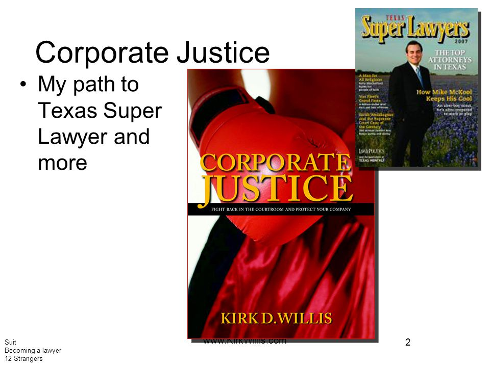2 www.KirkWillis.com Corporate Justice My path to Texas Super Lawyer and more Suit Becoming a lawyer 12 Strangers