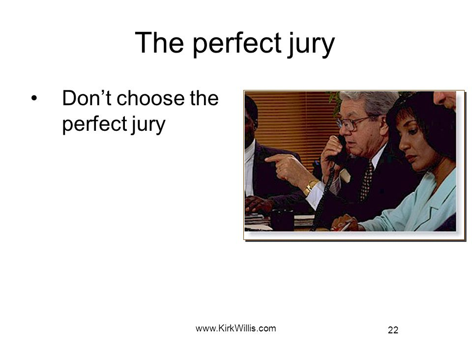 22 www.KirkWillis.com The perfect jury Don't choose the perfect jury