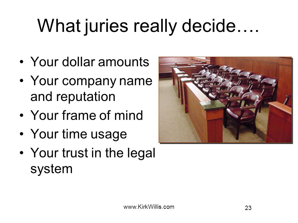 23 www.KirkWillis.com What juries really decide…. Your dollar amounts Your company name and reputation Your frame of mind Your time usage Your trust i