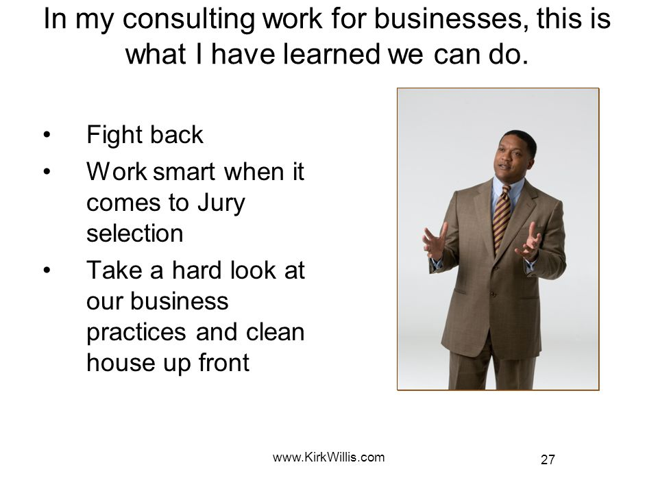 27 www.KirkWillis.com In my consulting work for businesses, this is what I have learned we can do. Fight back Work smart when it comes to Jury selecti