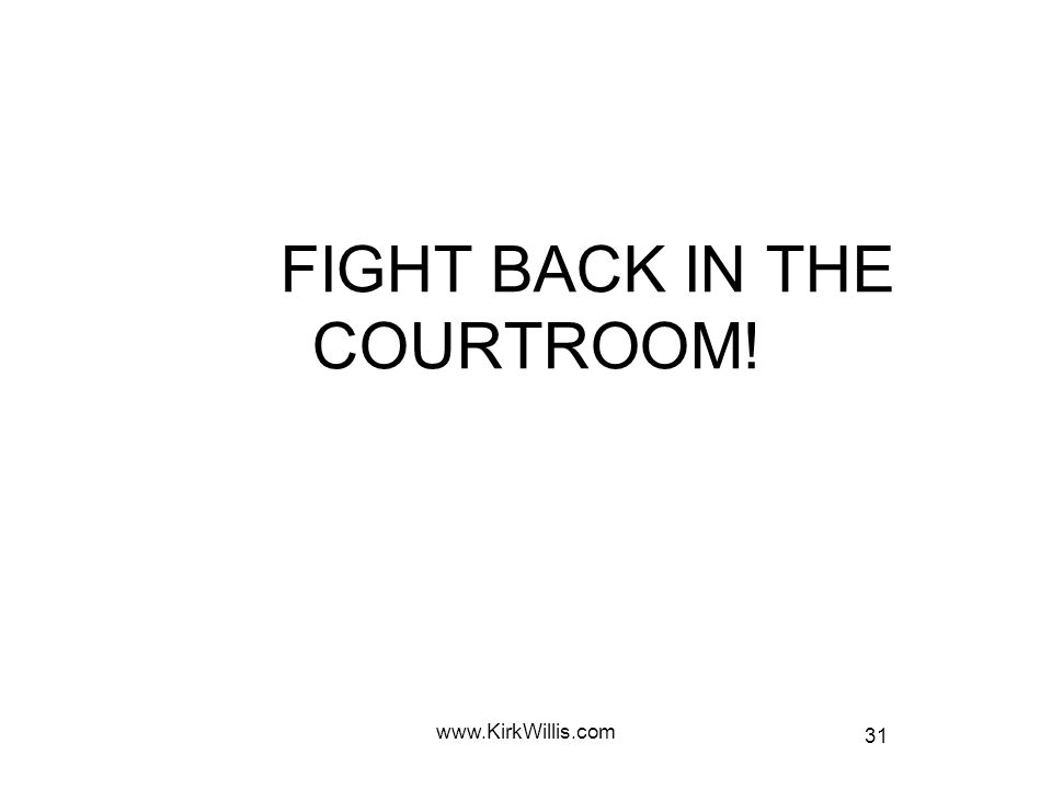 31 www.KirkWillis.com FIGHT BACK IN THE COURTROOM!
