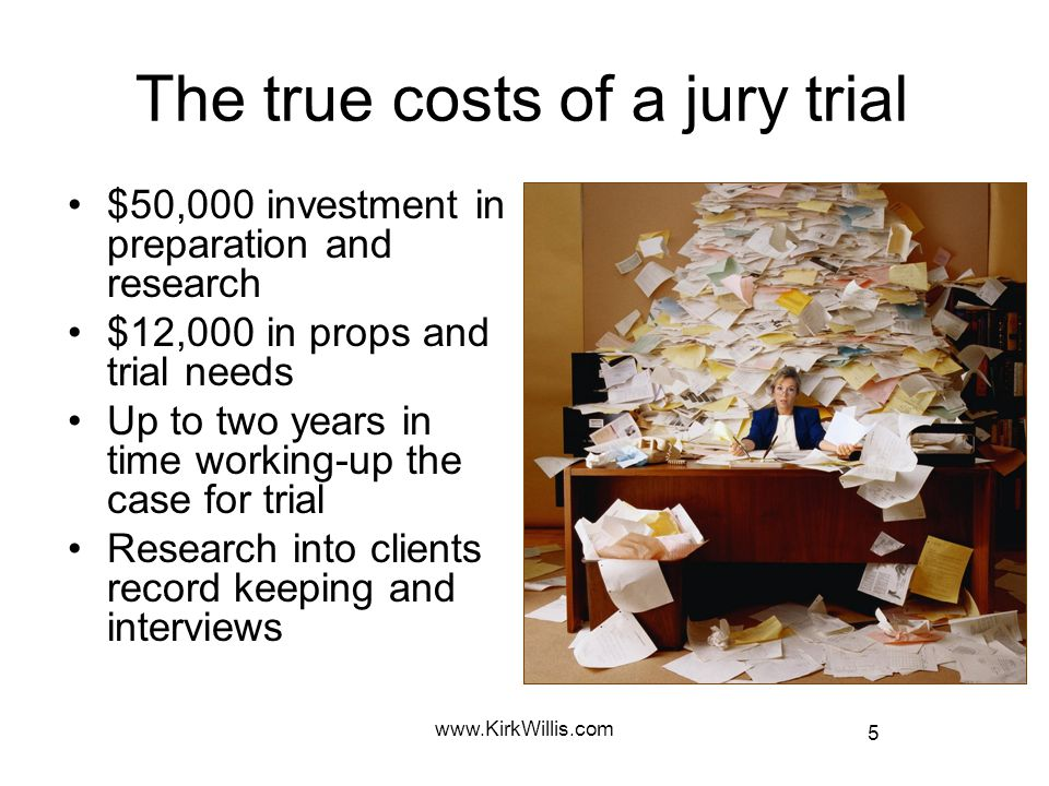 5 www.KirkWillis.com The true costs of a jury trial $50,000 investment in preparation and research $12,000 in props and trial needs Up to two years in