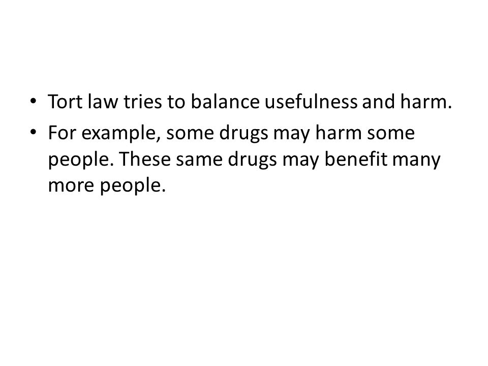 Tort law tries to balance usefulness and harm. For example, some drugs may harm some people. These same drugs may benefit many more people.