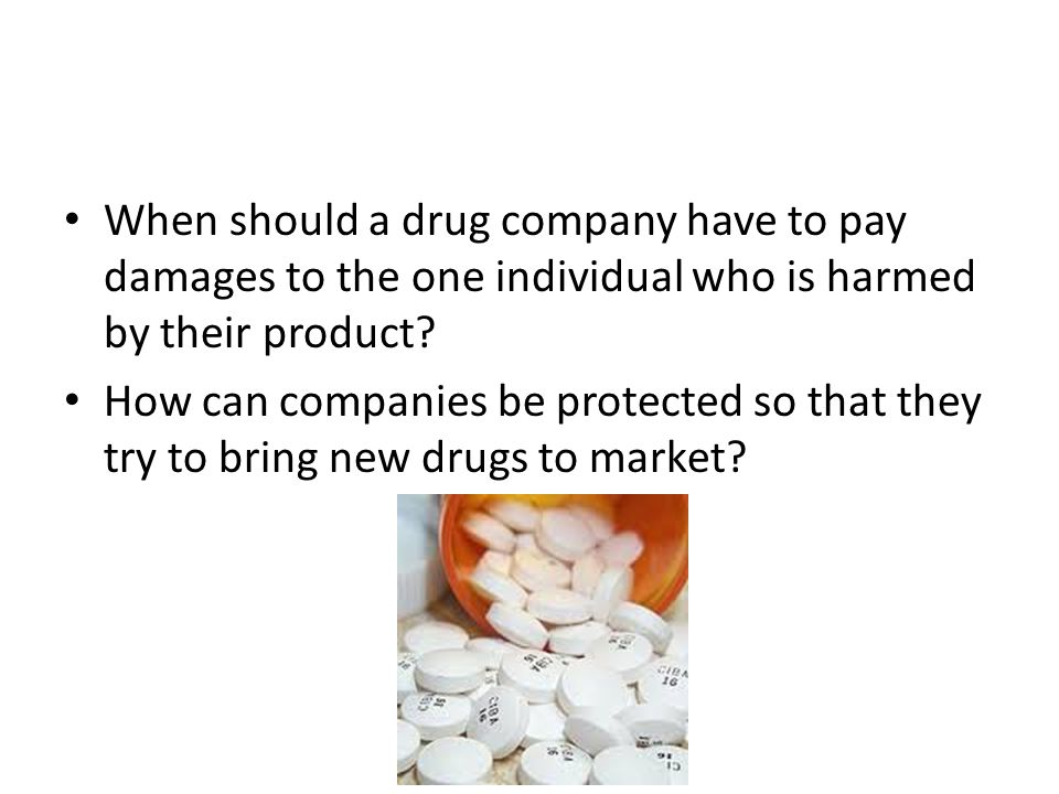 When should a drug company have to pay damages to the one individual who is harmed by their product? How can companies be protected so that they try t