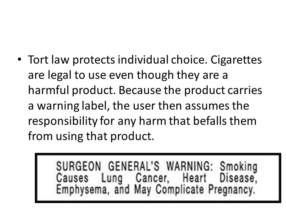 Tort law protects individual choice. Cigarettes are legal to use even though they are a harmful product. Because the product carries a warning label,