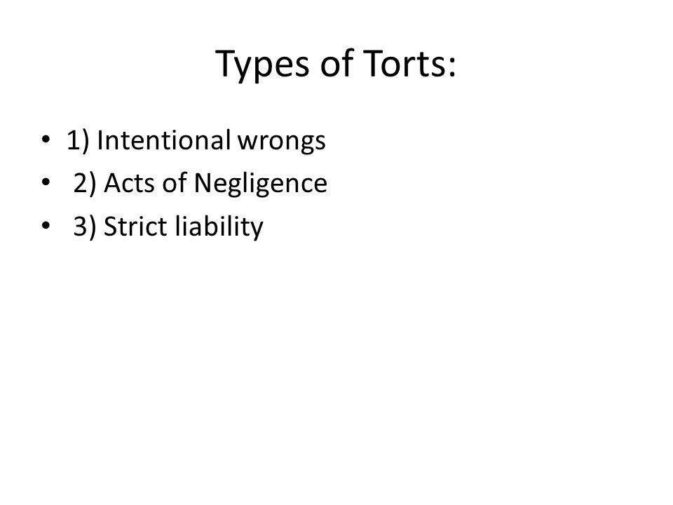 Types of Torts: 1) Intentional wrongs 2) Acts of Negligence 3) Strict liability