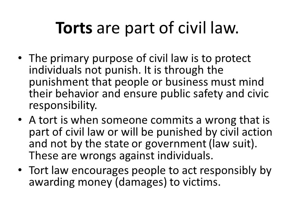 Torts are part of civil law. The primary purpose of civil law is to protect individuals not punish. It is through the punishment that people or busine