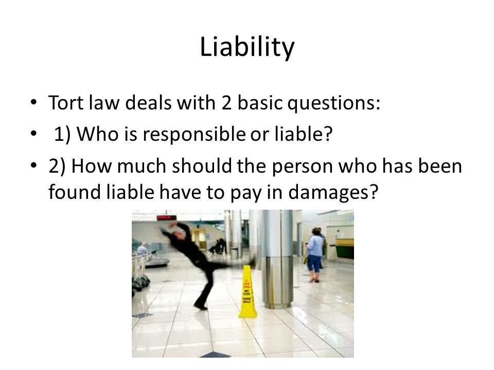 Liability Tort law deals with 2 basic questions: 1) Who is responsible or liable? 2) How much should the person who has been found liable have to pay