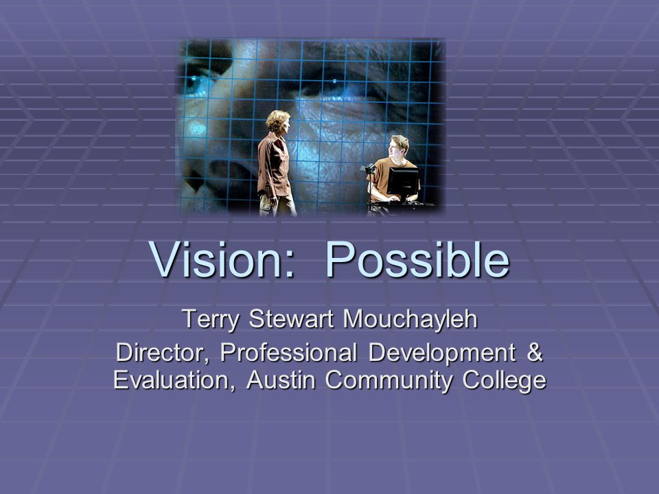 Vision: Possible Terry Stewart Mouchayleh Director, Professional Development & Evaluation, Austin Community College
