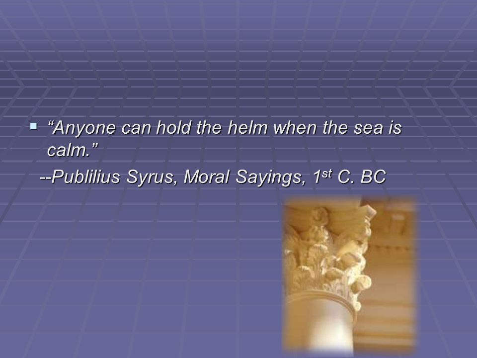  Anyone can hold the helm when the sea is calm. --Publilius Syrus, Moral Sayings, 1 st C.