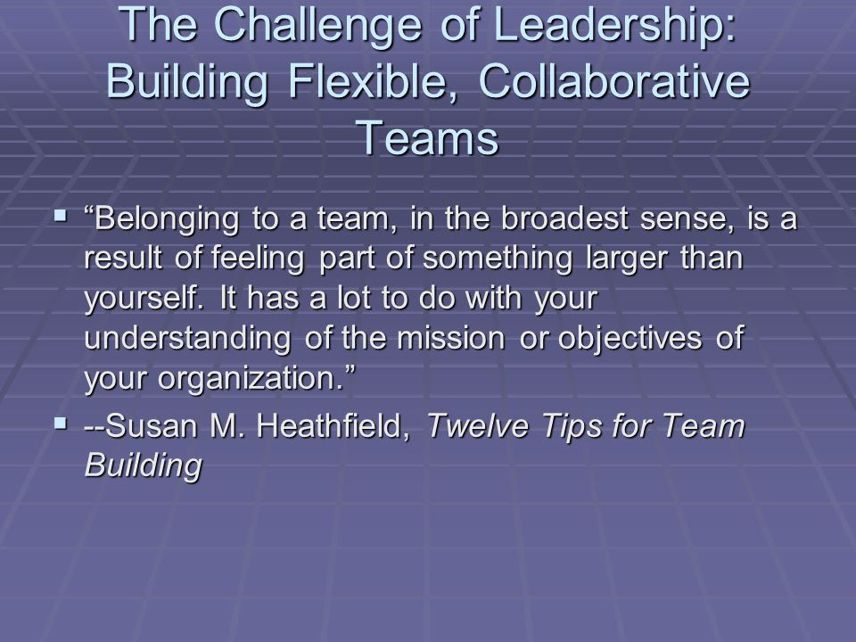 The Challenge of Leadership: Building Flexible, Collaborative Teams  Belonging to a team, in the broadest sense, is a result of feeling part of something larger than yourself.