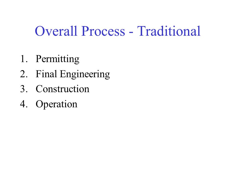 Overall Process - Traditional 1.Permitting 2.Final Engineering 3.Construction 4.Operation