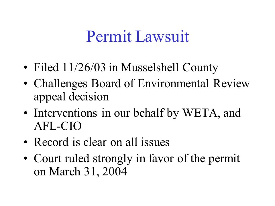 Permit Lawsuit Filed 11/26/03 in Musselshell County Challenges Board of Environmental Review appeal decision Interventions in our behalf by WETA, and AFL-CIO Record is clear on all issues Court ruled strongly in favor of the permit on March 31, 2004