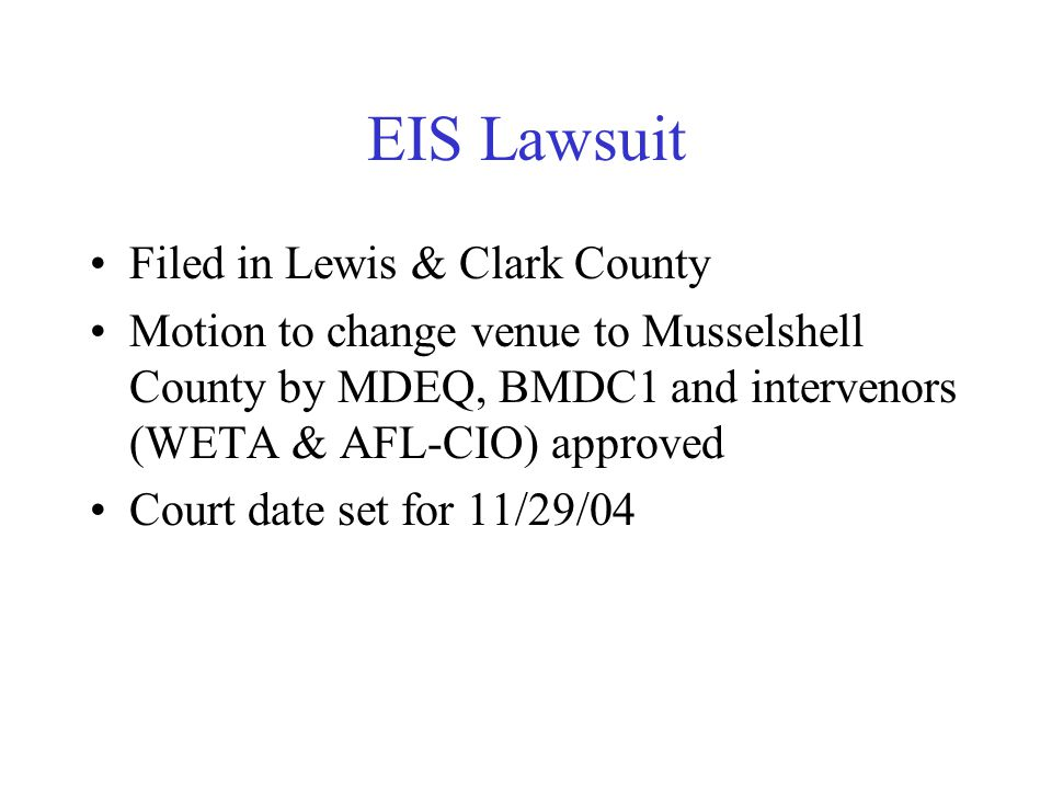 EIS Lawsuit Filed in Lewis & Clark County Motion to change venue to Musselshell County by MDEQ, BMDC1 and intervenors (WETA & AFL-CIO) approved Court date set for 11/29/04