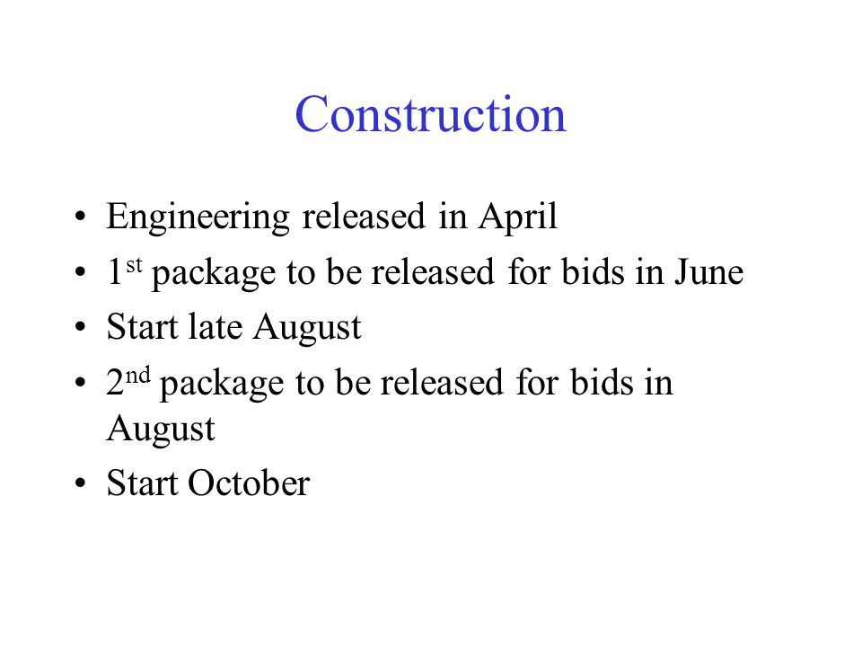 Construction Engineering released in April 1 st package to be released for bids in June Start late August 2 nd package to be released for bids in August Start October