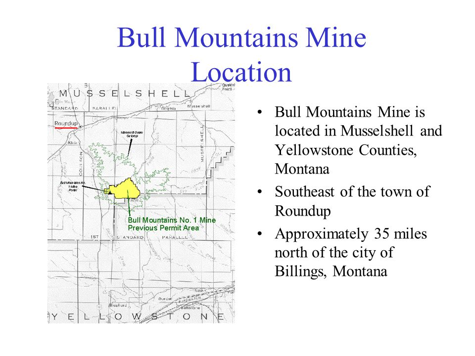 Bull Mountains Mine Location Bull Mountains Mine is located in Musselshell and Yellowstone Counties, Montana Southeast of the town of Roundup Approximately 35 miles north of the city of Billings, Montana