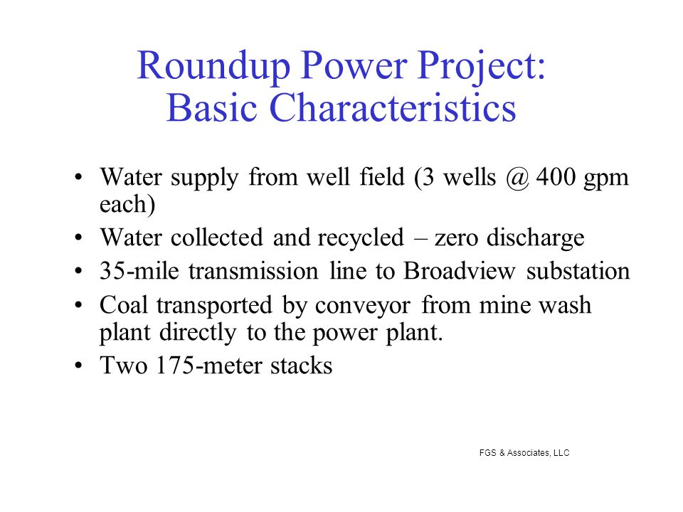 Roundup Power Project: Basic Characteristics Water supply from well field (3 wells @ 400 gpm each) Water collected and recycled – zero discharge 35-mile transmission line to Broadview substation Coal transported by conveyor from mine wash plant directly to the power plant.